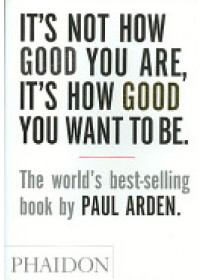 Obálka knihy  It's Not How Good You are, it's How Good You Want to be od Arden Paul, ISBN:  9780714843377