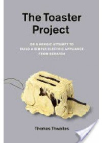 Obálka knihy  Toaster Project, or, a Heroic Attempt to Build a Simple Electric Appliance from Scratch od Thwaites Thomas, ISBN:  9781568989976