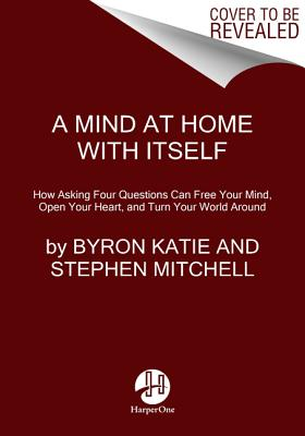 A Mind at Home with Itself: How Asking Four Questions Can Free Your Mind, Open Your Heart, and Turn Your World Around (Katie Byron)(Paperback)