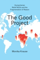 Good Project - Humanitarian Relief NGOs and the Fragmentation of Reason (Krause Monika)(Paperback)
