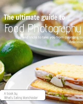 The Ultimate Guide to Food Photography: Tips and Tricks to Take You from Daunting to Delicious (Sara