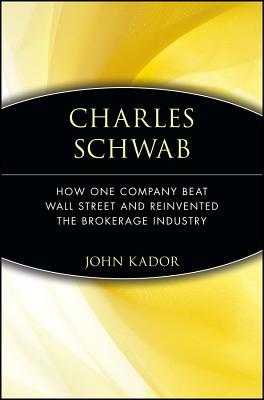 Charles Schwab: How One Company Beat Wall Street and Reinvented the Brokerage Industry (Kador John)(