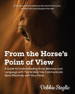 From the Horse's Point of View: A Guide to Understanding Horse Behavior and Language with Tips to Help You Communicate More Effectively with Your Hors (Steglic Debbie)(Paperback)