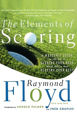 The Elements of Scoring: A Master's Guide to the Art of Scoring Your Best When You're Not Playing Your Best (Floyd Raymond)(Paperback)