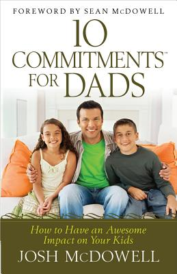 10 Commitments(tm) for Dads: How to Have an Awesome Impact on Your Kids (McDowell Josh)(Paperback)
