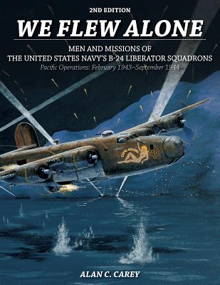 We Flew Alone - Men and Missions of the United States Navy's B-24 Liberator Squadrons Pacific Operat