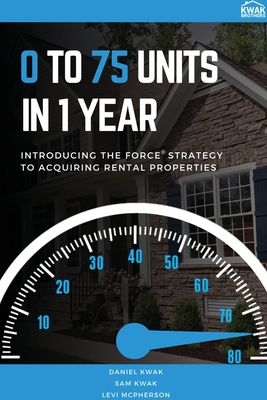 0 To 75 Units In Just 1 Year: Introducing the FORCE Strategy to Acquiring Rental Properties (Kwak Daniel)(Paperback)