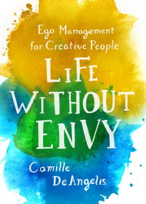 Life Without Envy: Ego Management for Creative People (Deangelis Camille)(Paperback)