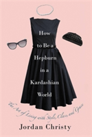 How To Be A Hepburn In A Kardashian World - The Art of Living with Style, Class, and Grace (Christy Jordan)(Pevná vazba)