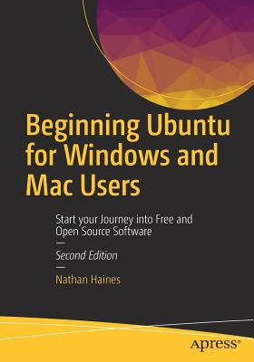Beginning Ubuntu for Windows and Mac Users: Start Your Journey Into Free and Open Source Software (Haines Nathan)(Paperback)