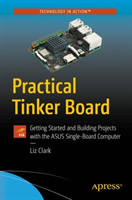 Practical Tinker Board - Getting Started and Building Projects with the ASUS Single-Board Computer (Clark Liz)(Paperback / softback)