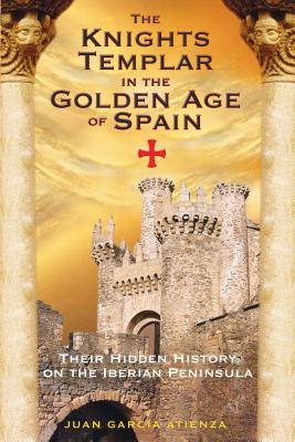 The Knights Templar in the Golden Age of Spain: Their Hidden History on the Iberian Peninsula (Atienza Juan Garc)(Paperback)