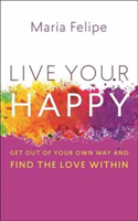 Live Your Happy - Get Out of Your Own Way and Find the Love Within (Felipe Maria)(Paperback)