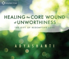 Healing the Core Wound of Unworthiness - The Gift of Redemptive Love (Adyashanti)(CD-Audio)