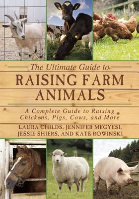 The Ultimate Guide to Raising Farm Animals: A Complete Guide to Raising Chickens, Pigs, Cows, and More (Childs Laura)(Paperback)