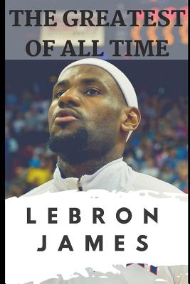 The Greatest of All Time: Lebron James: The Story of How Lebron James Became the Most Dominant Player in the NBA (Carter Jackson)(Paperback)
