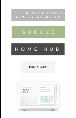 The Ridiculously Simple Guide to Google Home Hub: A Practical Guide to Setting Up a Smart Home (Sharp Phil)(Paperback)