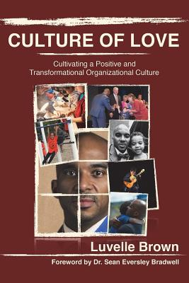 Culture of Love: Cultivating a Positive and Transformational Organizational Culture (Brown Luvelle)(