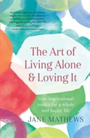 Art of Living Alone and Loving It - Your inspirational toolkit for a whole and happy life (Mathews J
