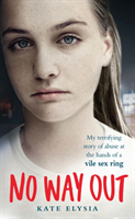 No Way Out - My terrifying story of abuse at the hands of a vile sex ring (Elysia Kate)(Paperback)