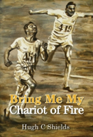 Bring Me My Chariot of Fire - The Amazing True Story Behind the Oscar-Winning Film 'Chariots of Fire
