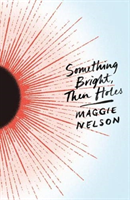 Something Bright, Then Holes (Nelson Maggie)(Paperback / softback)