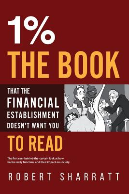 1%. the Book That the Financial Establishment Doesn't Want You to Read.: The First Ever Behind-The-Curtain Look at How Banks Really Function, and Thei (Sharratt Robert)(Paperback)