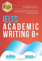 IELTS Academic Writing 8+ - How to write high-scoring 8+ answers for the IELTS exam. Packed full of examples, practice questions and top tips. (How2Become)(Paperback)