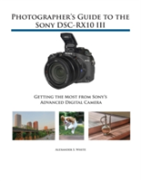 Photographer's Guide to the Sony Dsc-Rx10 III - Getting the Most from Sony's Advanced Digital Camera