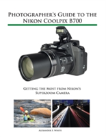Photographer's Guide to the Nikon Coolpix B700 - Getting the Most from Nikon's Superzoom Camera (White Alexander S)(Paperback)