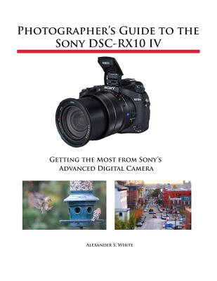 Photographer's Guide to the Sony Dsc-Rx10 IV - Getting the Most from Sony's Advanced Digital Camera (White Alexander S)(Paperback)