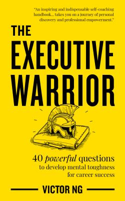 Executive Warrior - 40 powerful questions to develop mental toughness for career success (Ng Victor)