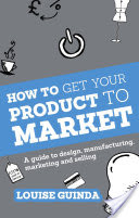 How to Get Your Product to Market - A Guide to Design, Manufacturing, Marketing and Selling (Guinda