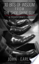 10 Bits of Wisdom from the Shoe Shine Guy - A Transformed Life (Early John)(Paperback)