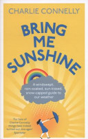 Bring Me Sunshine - A Windswept, Rain-Soaked, Sun-Kissed, Snow-Capped Guide to Our Weather (Connelly