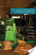 From Modern Production to Imagined Primitive - The Social World of Coffee from Papua New Guinea (West Paige)(Paperback)