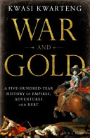 War and Gold - A Five-Hundred-Year History of Empires, Adventures and Debt (Kwarteng Kwasi)(Paperbac