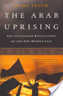 The Arab Uprising: The Unfinished Revolutions of the New Middle East - The Unfinished Revolutions of the New Middle East (Lynch Marc)(Paperback)
